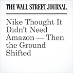 Nike Thought It Didn't Need Amazon — Then the Ground Shifted | Laura Stevens,Sara Germano