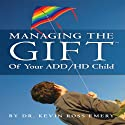 Managing the Gift of Your ADD/HD Child Audiobook by Dr. Kevin Ross Emery Narrated by Beth McKelvey