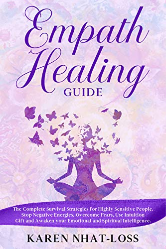 Empath Healing Guide: The Complete Survival Strategies for Highly Sensitive People. Stop Negative Energies, Overcome Fears, Use Intuition Gift and Awaken your Emotional and Spiritual Intelligence. by [Nhat-Loss, Karen]
