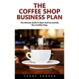 The Coffee Shop Business Plan: The Ultimate Guide To Open And Successfully Run A Coffee Shop! (Business Planning, Business Strategy)