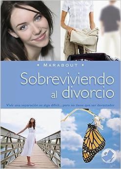 Sobreviviendo al Divorcio: Vivir una Separacion Es Algo Dificil... Pero No Tiene Que Ser Devastador (Marabout)