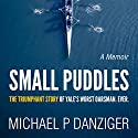 Small Puddles: The Triumphant Story of Yale's Worst Oarsman. Ever. Audiobook by Michael P Danziger Narrated by Michael P Danziger