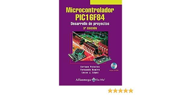 Microcontrolador PIC16F84, Desarrollo de Proyectos 3ed. (Spanish Edition): Enrique PALACIOS, Fernando REMIRO, Lucas LOPEZ, Alfaomega Grupo Editor (MX), ...