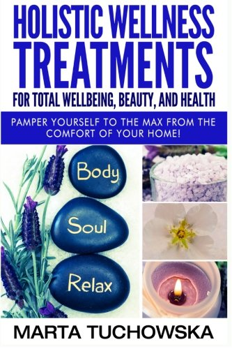 Holistic Wellness Treatments for Total Wellbeing, Beauty, and Health: Pamper Yourself to the Max from the Comfort of Your Home (Holistic Spa, Essential Oils, Aromatherapy) (Volume 2)