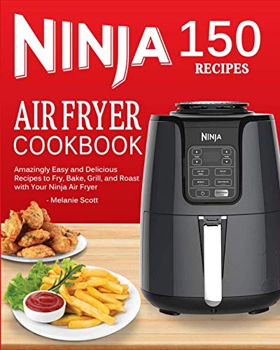 Ninja Air Fryer Cookbook: 150 Amazingly Easy and Delicious Recipes to Fry, Bake, Grill, and Roast with Your Ninja Air Fryer (2019 Edition) by Melanie Scott
