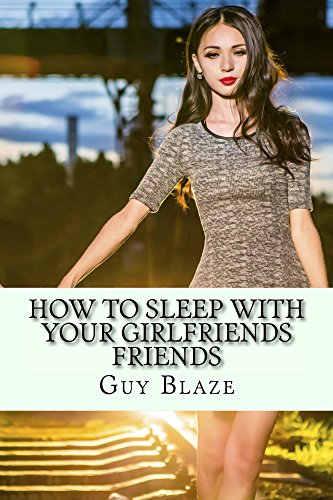 How To Sleep With Your Girlfriends Friends