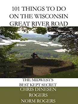 101 Things to Do on the Wisconsin Great River Road by [Rogers, Norm, Dinesen Rogers, Chris]