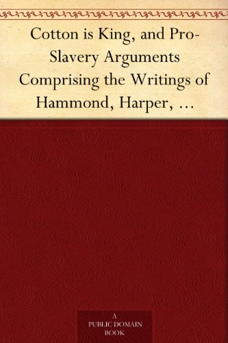 Cotton is King, and Pro-Slavery Arguments Comprising the Writings of Hammond, Harper, Christy, Stringfellow, Hodge, Bledsoe, and Cartrwright on This Important Subject -