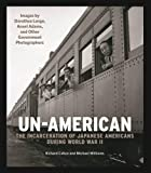 Un-American: The Incarceration of Japanese Americans During World War II: Images by Dorothea Lange, Ansel Adams, and Other Government Photographers