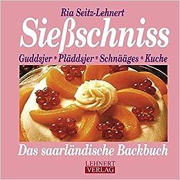 Sießschniss: Kuchen, Plätzjer, Kiechelcher, Torten, Das Saarländische  Backbuch Kleine Saarland Reihe: Amazon.de: Ria Seitz Lehnert: Bücher