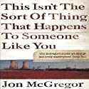 This Isn't the Sort of Thing That Happens to Someone Like You Audiobook by Jon McGregor Narrated by Piers Gibbon