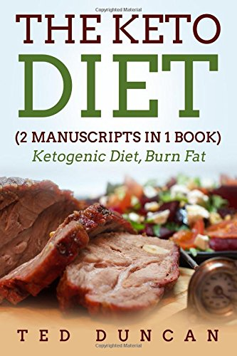 The Keto Diet: (2 Manuscripts in 1 Book) Ketogenic Diet, Burn Fat - Your Complete Guide To Burn Fat & Eat Healthy 10x Faster by Ted Duncan