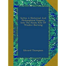 Suttee A Historical And Philosophical Enquiry Into The Hindu Rite Of Window Burning