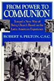 From Power to Communion : Toward a New Way of Being Church Based on the Latin American Experience, Pelton, Robert S., 0268009902