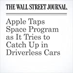 Apple Taps Space Program as It Tries to Catch Up in Driverless Cars | Tripp Mickle,Tim Higgins