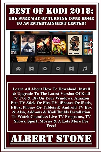 Best Of Kodi 2018: The Sure Way Of Turning Your Home To An Entertainment Center: Learn All About How To Download, Install & Upgrade To The Latest Version Of Kodi (V 17.6 & 18) On Your Windows...