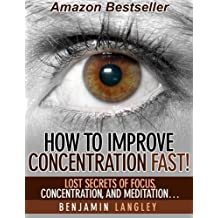 How To Improve Concentration Fast:  Lost Secrets of Focus, Concentration, and Meditation