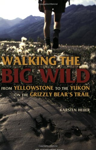 Walking the Big Wild: From Yellowstone to Yukon on the Grizzly Bear's Trail