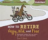 img - for How to Retire Happy Wild and Free( Retirement Wisdom That You Won't Get from Your Financial Advisor)[HT RETIRE HAPPY WILD & FREE 8D][UNABRIDGED][Compact Disc] book / textbook / text book