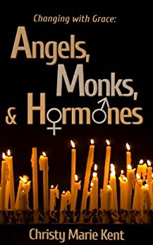 Angels, Monks, and Hormones (Changing with Grace) by [Kent, Christy Marie]