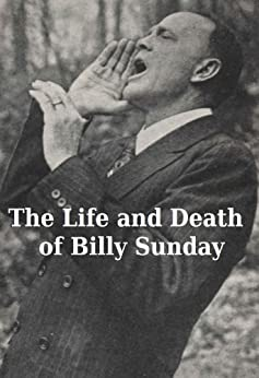 The Life and Death of Billy Sunday by [Sunday, Billy, Ellis, William T.]