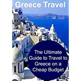 Greece Travel: The Ultimate Guide to Travel to Greece on a Cheap Budget: (Greece, Greece Travel, Greece Travel Guide, Greece Travel Tips, Europe Travel)