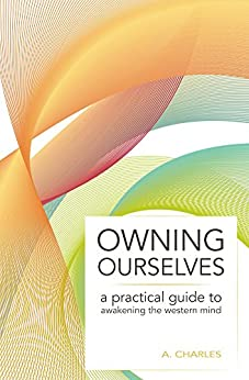 Owning Ourselves: A Practical Guide to Awakening the Western Mind by [Charles, A.]