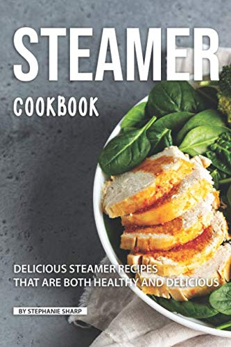 Steamer Cookbook: Delicious Steamer Recipes that are Both Healthy and Delicious by Stephanie Sharp