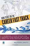 How to Get on the Career Fast Track : A Proven, 5-Step System for Landing Your Dream Job, Faster Than You Ever Thought Possible!, Grieve, Brandon, 0985830506