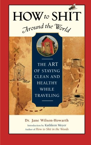 Healthy Traveler - How to Shit Around the World: The Art of Staying Clean and Healthy While Traveling (Travelers' Tales Guides)