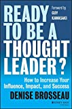 Ready to Be a Thought Leader? How to Increase Your Influence, Impact, and Success