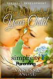 Simplicity Parenting: How to Understand Your Child & Become His Friend (Positive Parenting Project): Child Development, Child Support, Defiant Child, Connected Parenting, Mental Health