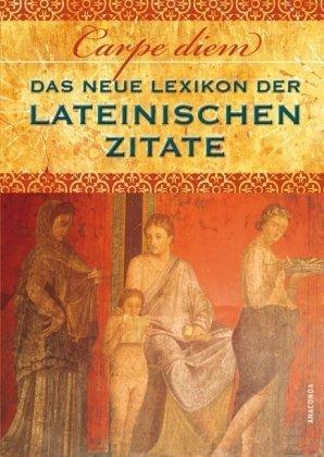Carpe diem! Das neue Lexikon der lateinischen Zitate