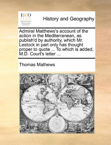 Admiral Matthews's account of the action in the Mediterranean, as publish'd by authority, which Mr. Lestock in part only has thought proper to quote ... To which is added, M.D. Court's letter ... ebook