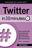 Twitter In 30 Minutes (3rd Edition): How to connect with interesting people, write great tweets, and find information that s relevant to you