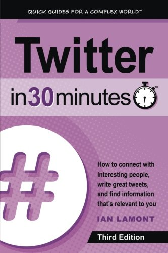 Twitter In 30 Minutes (3rd Edition): How to connect with interesting people, write great tweets, and find information that's relevant to yo