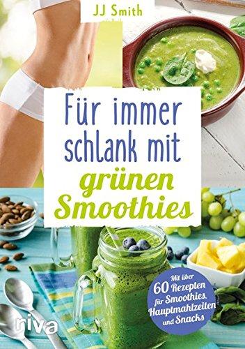 Für immer schlank mit grünen Smoothies: Mit über 60 Rezepten für Smoothies, Hauptmahlzeiten und Snacks