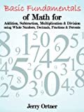 Basic Fundamentals of Math for Addition, Subtraction, Multiplication and Division using Whole Numbers, Decimals, Fractions and Percents, Jerry Ortner, 146344236X