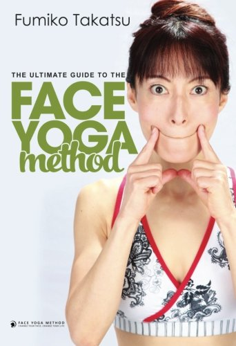 The Ultimate Guide To The Face Yoga Method: Take Five Years Off Your Face (Face Yoga)
