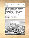 A Voyage Round the World by the Way of the Great South Sea, Perform'D in the Years 1719, 20, 21, 22, in the Speedwell of London, George Shelvocke, 1140730118