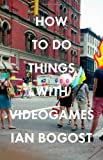 How to Do Things with Videogames, Ian Bogost, 0816676461