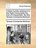 A Letter Humbly Address'D to the Right Honourable the Earl of Chesterfield by Mrs Teresia Constantia Muilman, Teresia Constantia Muilman, 1170024165