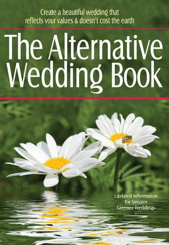 The Alternative Wedding Book: Create a Beautiful Wedding That Reflects Your Values and Doesn't Cost the Earth (Weddings)