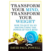 TRANSFORM YOUR MIND, TRANSFORM YOUR WEIGHT: HOW TO QUIT YO-YO DIETING USING THE POWER OF YOUR MIND