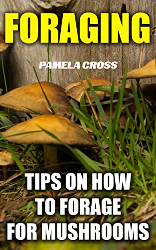 Foraging: Tips On How to Forage for Mushrooms: (Foraging For Beginners, Edible Plants, Medicinal Herbs,Herbal Remedies,Wildcrafting, How to Forage the ... survival skills, mushrooms, wild mushrooms) by [Cross, Pamela]