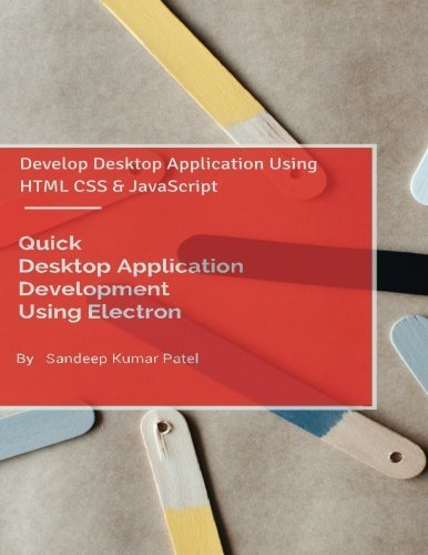 Quick Desktop Application Development Using Electron: Develop Desktop Application Using HTML CSS and JavaScript by Sandeep Kumar Patel (2015-08-18)