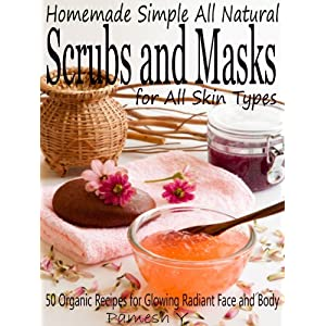 Homemade Simple all Natural Scrubs and Masks: Make Healthy, Quick and Easy Recipes for Face and Body Exfoliating Scrubs with Nourishing Facial Masks for Different Skin Types