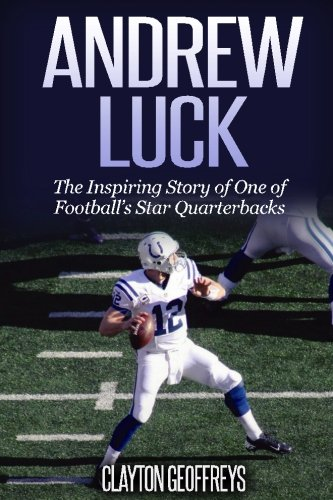 Andrew Luck: The Inspiring Story of One of Football's Star Quarterbacks (Football Biography Books) ()