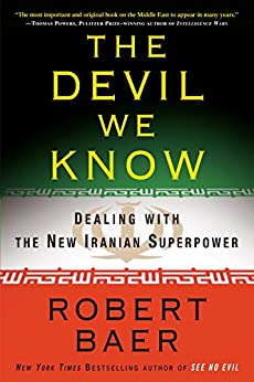 The Devil We Know: Dealing with the New Iranian Superpower by [Baer, Robert]