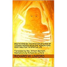 MEDITATIONS on THE IMITATION OF CHRIST by Thomas A Kempis BOOK ONE Admonitions Profitable for the Spiritual Life: Translated by Rev. William Benham. Meditations by Richard W. Linford